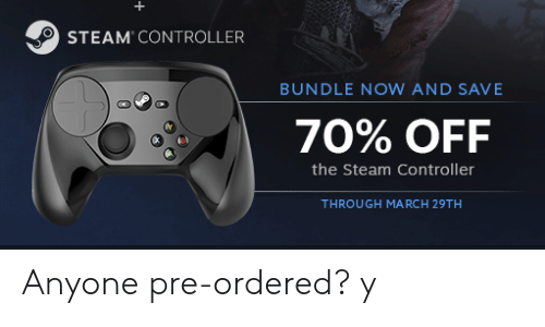 Steam, March, and Bundle: STEAM CONTROLLER  BUNDLE NOW AND SAVE  70% OFF  the Steam Controller  THROUGH MARCH 29TH Anyone pre-ordered? y