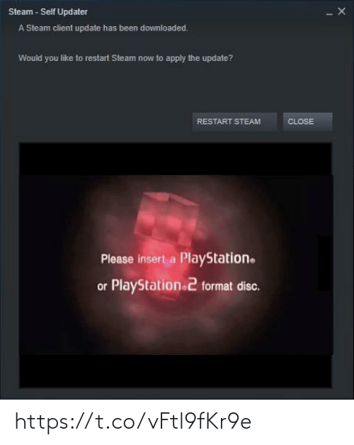PlayStation, Steam, and Been: Steam - Self Updater  A Steam client update has been downloaded.  Would you like to restart Steam now to apply the update?  RESTART STEAM  CLOSE  Please insert a PlayStation.  or PlayStation 2 format disc. https://t.co/vFtl9fKr9e