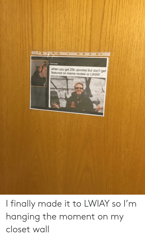 Meme, Smh, and Review: sted by u/idobit 2 days ago  a.ik Smh brad  when you get 25k upvotes but don't get  featured on meme review or LWIAY I finally made it to LWIAY so I'm hanging the moment on my closet wall