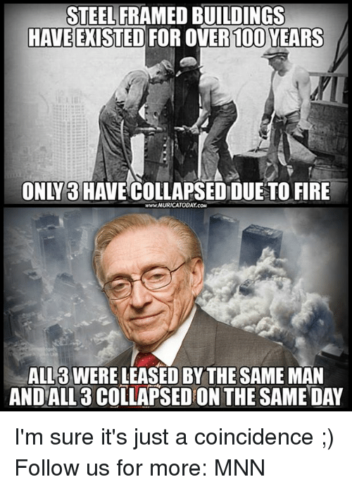 Fire, Memes, and Coincidence: STEEL FRAMED BUILDINGS  HAVE EXISTED FOR OVER100 YEARS  ONLY3HAVECOLLAPSED DUETO FIRE  www.MURICATODAY.COM  ALL3 WERE LEASED BY THE SAME MAN  ANDALL 3 COLLAPSED ON THE SAME DAY I'm sure it's just a coincidence ;)  Follow us for more: MNN