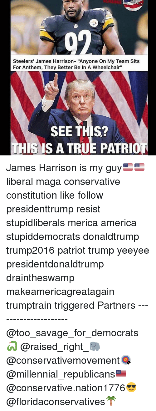 """America, Memes, and Savage: Steelers' James Harrison- """"Anyone On My Team Sits  For Anthem, They Better Be In A Wheelchair""""  SEE THIS?  HIS IS A TRUE PATRIO James Harrison is my guy🇺🇸🇺🇸 liberal maga conservative constitution like follow presidenttrump resist stupidliberals merica america stupiddemocrats donaldtrump trump2016 patriot trump yeeyee presidentdonaldtrump draintheswamp makeamericagreatagain trumptrain triggered Partners --------------------- @too_savage_for_democrats🐍 @raised_right_🐘 @conservativemovement🎯 @millennial_republicans🇺🇸 @conservative.nation1776😎 @floridaconservatives🌴"""