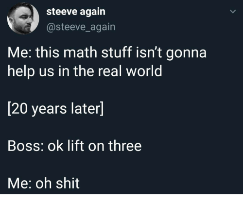 Shit, Help, and Math: steeve again  @steeve_again  Me: this math stuff isn't gonna  help us in the real world  [20 years later]  Boss: ok lift on three  Me: oh shit