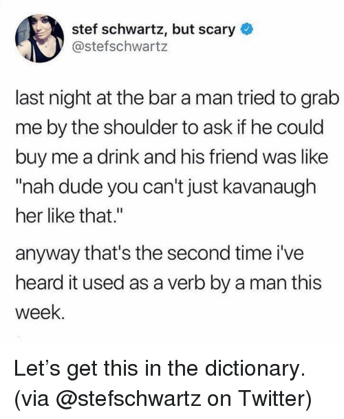 """Dank, Dude, and Twitter: stef schwartz, but scary  @stefschwartz  last night at the bar a man tried to grab  me by the shoulder to ask if he could  buy me a drink and his friend was like  """"nah dude you can't just kavanaugh  her like that.""""  anyway that's the second time i've  heard it used as a verb by a man this  week. Let's get this in the dictionary.  (via @stefschwartz on Twitter)"""