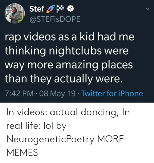 Dancing, Dank, and Iphone: Stef  @STEFisDOPE  rap videos as a kid had me  thinking nightclubs were  way more amazing places  than they actually were  7:42 PM-08 May 19 Twitter for iPhone In videos: actual dancing, In real life: lol by NeurogeneticPoetry MORE MEMES