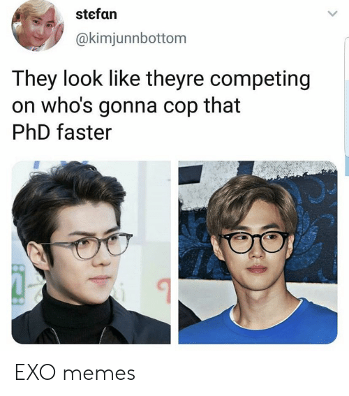Memes, Exo, and Phd: stefan  @kimjunnbottom  They look like theyre competing  on who's gonna cop that  PhD faster EXO memes