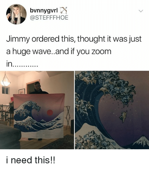 Zoom, Relatable, and Thought: @STEFFFHOE  Jimmy ordered this, thought it was just  a huge wave..and if you zoom i need this!!
