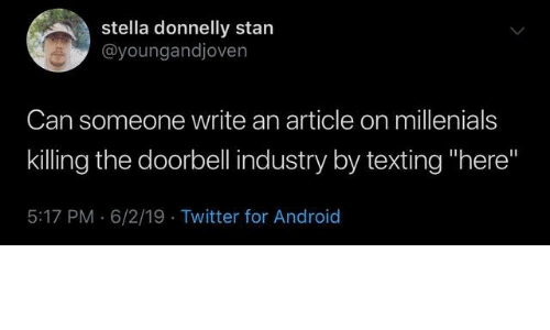 "Android, Dank, and Stan: stella donnelly stan  @youngandjoven  Can someone write an article on millenials  killing the doorbell industry by texting ""here""  5:17 PM 6/2/19 Twitter for Android"