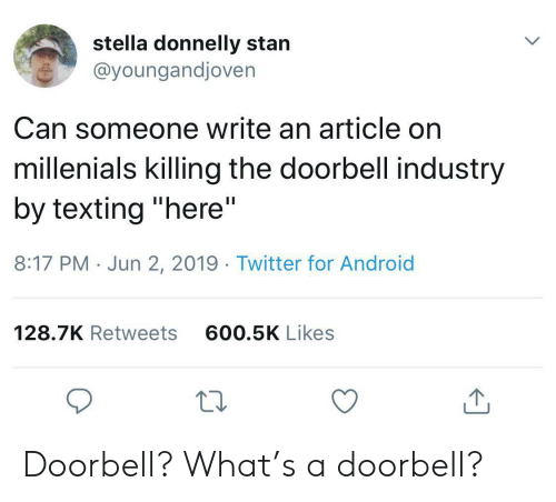 "Android, Stan, and Texting: stella donnelly stan  @youngandjoven  Can someone write an article on  millenials killing the doorbell industry  by texting ""here""  II  8:17 PM Jun 2, 2019. Twitter for Android  600.5K Likes  128.7K Retweets Doorbell? What's a doorbell?"