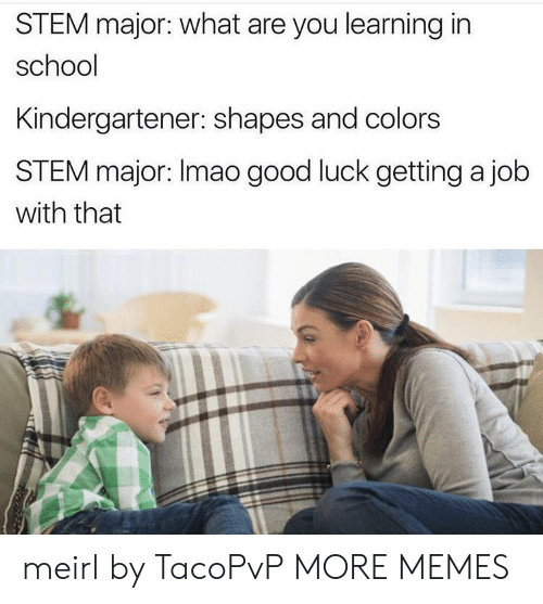 Dank, Memes, and School: STEM major: what are you learning in  school  Kindergartener: shapes and colors  STEM major: Imao good luck getting a job  with that meirl by TacoPvP MORE MEMES