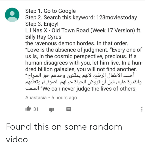 """Google, Love, and Nas: Step 1. Go to Google  Step 2. Search this keyword: 123moviestoday  Step 3. Enjoy!  Lil Nas X - Old Town Road (Week 17 Version) ft  Billy Ray Cyrus  the ravenous demon hordes. In that order  """"Love is the absence of judgment. """"Every one of  us is, in the cosmic perspective, precious. If a  human disagrees with you, let him live. In a hun-  dred billion galaxies, you will not find another.  أحسد الأطفال الرضَّع، لأنهم يملكون وحدهم """"الصرِاخحق  والقدرة عليه، قبل أن تروض الحياة حبالهم الصوتية، وتعلمهم  Caal """"We can never judge the lives of others,  Anastasia 5 hours ago  31 Found this on some random video"""