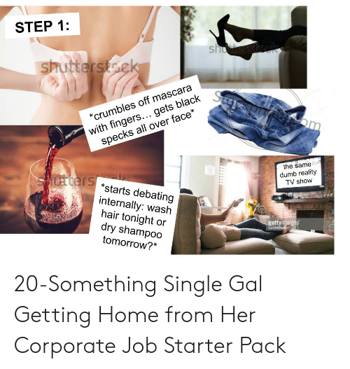 Dumb, Starter Packs, and Black: STEP 1:  shutterst  with fingers... gets black  specks all over face*  *crumbles off mascara  the same  dumb reality  TV show  *starts debating  internally: wash  hair tonight or  dry shampoo  tomorrow?*  getty 20-Something Single Gal Getting Home from Her Corporate Job Starter Pack