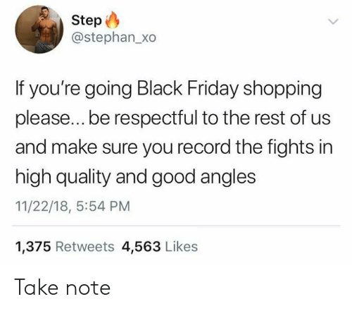 Black Friday, Friday, and Shopping: Step  @stephan_xo  If you're going Black Friday shopping  please... be respectful to the rest of us  and make sure you record the fights in  high quality and good angles  11/22/18, 5:54 PM  1,375 Retweets 4,563 Likes Take note