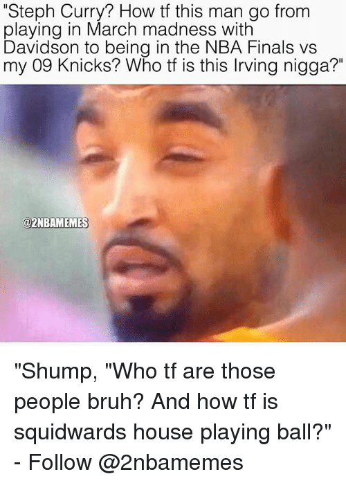 """Bruh, Finals, and New York Knicks: """"Steph Curry? How tf this man go from  playing in March madness with  Davidson to being in the NBA Finals vs  my 09 Knicks? Who tf is this lrving nigga?""""  @2NBAMEMES """"Shump, """"Who tf are those people bruh? And how tf is squidwards house playing ball?"""" - Follow @2nbamemes"""