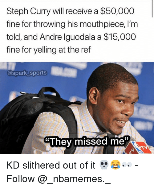 Memes, Sports, and Andre Iguodala: Steph Curry will receive a $50,000  fine for throwing his mouthpiece, I'm  told, and Andre Iguodala a $15,000  fine for yelling at the ref  @spark sports  They missed me KD slithered out of it 💀😂👀 - Follow @_nbamemes._