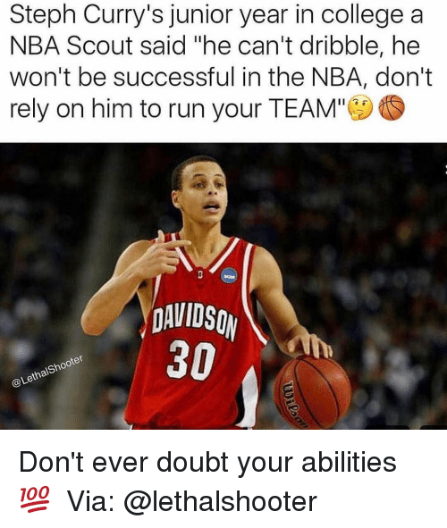 """Memes, Steph Curry, and 🤖: Steph Curry's junior year in college a  NBA Scout said he can't dribble, he  won't be successful in the NBA, don't  rely on him to run your TEAM""""  DAVIDSON  30  LethalShooter Don't ever doubt your abilities 💯 ⠀ Via: @lethalshooter"""