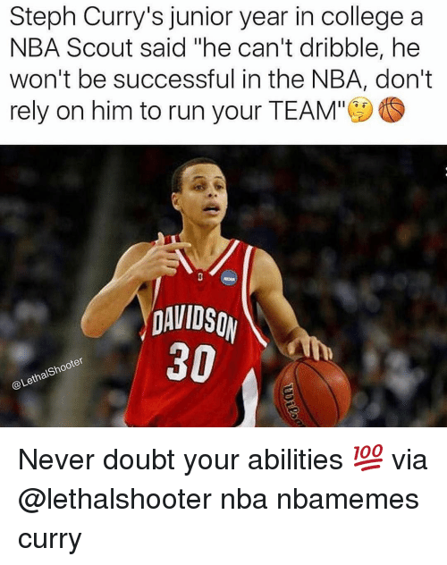 Basketball, Nba, and Sports: Steph Curry's junior year in college a  NBA Scout said he can't dribble, he  won't be successful in the NBA, don't  rely on him to run your TEAM'  DAVIDSO  30  Shooter  Lethal Never doubt your abilities 💯 via @lethalshooter nba nbamemes curry