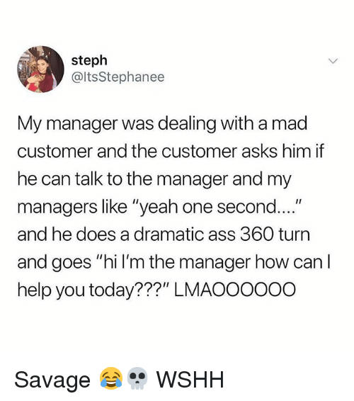 """Ass, Memes, and Savage: steph  @ltsStephanee  My manager was dealing with a mad  customer and the customer asks him if  he can talk to the manager and my  managers like """"yeah one second....""""  and he does a dramatic ass 360 turn  and goes """"hi I'm the manager how can I  help you today???"""" LMAOOoo0o Savage 😂💀 WSHH"""