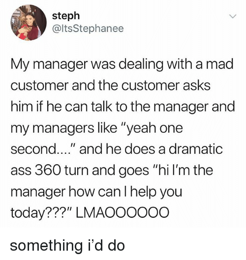 """Ass, Tumblr, and Yeah: steph  @ltsStephanee  My manager was dealing with a mad  customer and the customer asks  him if he can talk to the manager and  my managers like """"yeah one  second.."""" and he does a dramatic  ass 360 turn and goes """"hi l'm the  manager how canl help you  today???"""" LMAOOOo0O something i'd do"""