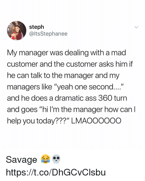"""Ass, Savage, and Yeah: steph  @ltsStephanee  My manager was dealing with a mad  customer and the customer asks him if  he can talk to the manager and my  managers like """"yeah one second....""""  and he does a dramatic ass 360 turn  and goes """"hi l'm the manager how can l  help you today???"""" LMAOOOOoo Savage 😂💀 https://t.co/DhGCvClsbu"""