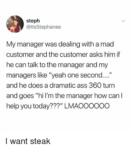 "Ass, Memes, and Yeah: steph  @ltsStephanee  My manager was dealing with a mad  customer and the customer asks him if  he can talk to the manager and my  managers like ""yeah one second  and he does a dramatic ass 360 turn  and goes ""hi l'm the manager how can I  help you today???"" LMAOOOOOO I want steak"