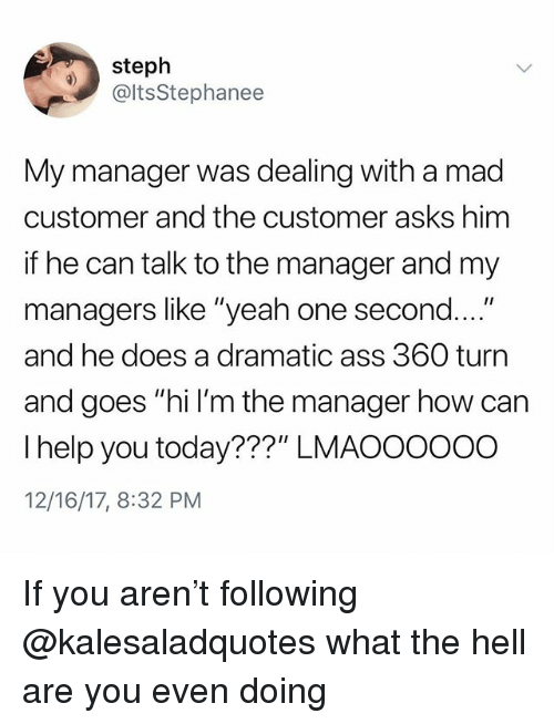"""Ass, Memes, and Yeah: steph  @ltsStephanee  My manager was dealing with a mad  customer and the customer asks him  if he can talk to the manager and my  managers like """"yeah one second....""""  and he does a dramatic ass 360 turn  and goes """"hi I'm the manager how can  I help you today???"""" LMAOOOooO  12/16/17, 8:32 PM If you aren't following @kalesaladquotes what the hell are you even doing"""