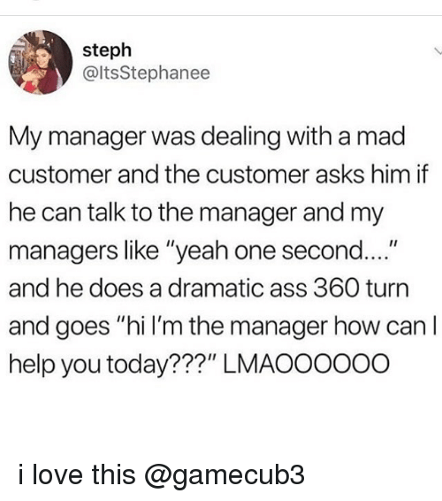 """Ass, Love, and Memes: steph  @ltsStephanee  My manager was dealing with a mad  customer and the customer asks him if  he can talk to the manager and my  managers like """"yeah one second....""""  and he does a dramatic ass 360 turn  and goes """"hi I'm the manager how can l  help you today???"""" LMAOO0ooo i love this @gamecub3"""