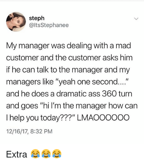 """Ass, Funny, and Yeah: steph  @ltsStephanee  My manager was dealing with a mad  customer and the customer asks hinm  if he can talk to the manager and my  managers like """"yeah one second  and he does a dramatic ass 360 turn  and goes """"hi I'm the manager how can  I help you today???"""" LMAOOoooO  12/16/17, 8:32 PM Extra 😂😂😂"""