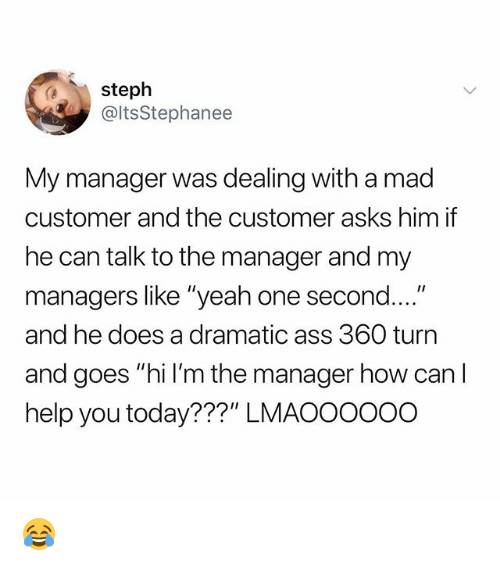 """Ass, Funny, and Yeah: steph  @ltsStephanee  My manager was dealing with a mad  customer and the customer asks him if  he can talk to the manager and my  managers like """"yeah one second....""""  and he does a dramatic ass 360 turn  and goes """"hi l'm the manager how can I  help you today???"""" LMAOOOO0o 😂"""