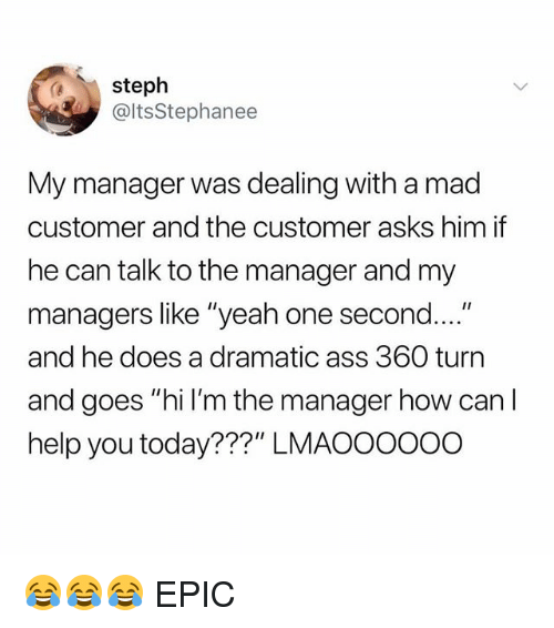 """Ass, Memes, and Yeah: steph  @ltsStephanee  My manager was dealing with a mad  customer and the customer asks him if  he can talk to the manager and my  managers like """"yeah one second....  and he does a dramatic ass 360 turn  and goes """"hi l'm the manager how can  help you today???"""" LMAOOOOoo 😂😂😂 EPIC"""