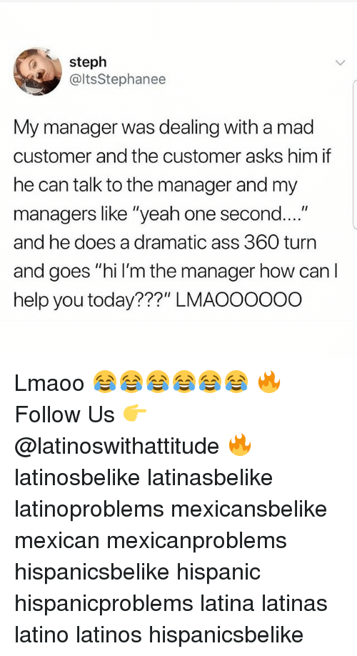 """Ass, Latinos, and Memes: steph  @ltsStephanee  My manager was dealing with a mad  customer and the customer asks him if  he can talk to the manager and my  managers like """"yeah one second....""""  and he does a dramatic ass 360 turn  and goes """"hi l'm the manager how can I  help you today???"""" LMAOOOOoo Lmaoo 😂😂😂😂😂😂 🔥 Follow Us 👉 @latinoswithattitude 🔥 latinosbelike latinasbelike latinoproblems mexicansbelike mexican mexicanproblems hispanicsbelike hispanic hispanicproblems latina latinas latino latinos hispanicsbelike"""