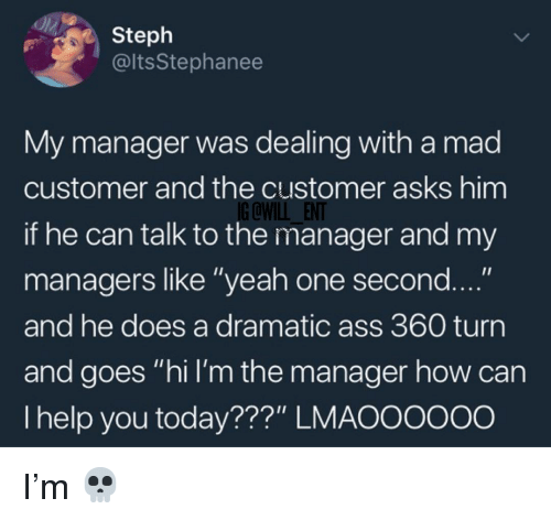 """Ass, Memes, and Yeah: Steph  @ltsStephanee  My manager was dealing with a mad  customer and the customer asks him  if he can talk to the manager and my  managers like """"yeah one second  and he does a dramatic ass 360 turn  and goes """"hi I'm the manager how can  I help you today???"""" LMAOOoo0o  IG QWILL ENT I'm 💀"""