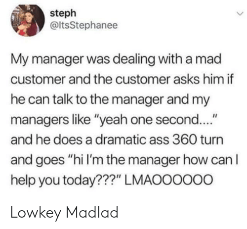 "Ass, Yeah, and Help: steph  @ltsStephanee  My manager was dealing with a mad  customer and the customer asks him if  he can talk to the manager and my  managers like ""yeah one second....""  and he does a dramatic ass 360 turn  and goes ""hi I'm the manager how can lI  help you today???"" LMAOOOOo0 Lowkey Madlad"
