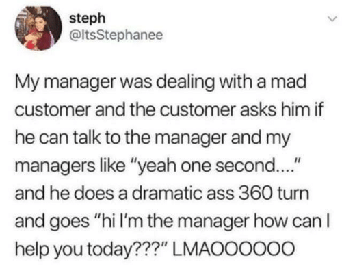 "Dank, Yeah, and Help: steph  @ltsStephanee  My manager was dealing with a mad  customer and the customer asks him if  he can talk to the manager and my  managers like ""yeah one second....""  and he does a dramatic ass 360 turn  and goes ""hi I'm the manager how can I  help you today???"" LMAOOOOo0"