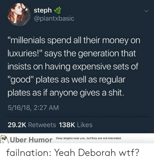 """Money, Sexy, and Shit: steph  @plantxbasic  """"millenials spend all their money on  luxuries!"""" says the generation that  insists on having expensive sets of  """"good"""" plates as well as regular  plates as if anyone gives a shit.  5/16/18, 2:27 AM  29.2K Retweets 138K Likes  Uber  Humor  Sexy singles near you, but they are not interested failnation:  Yeah Deborah wtf?"""