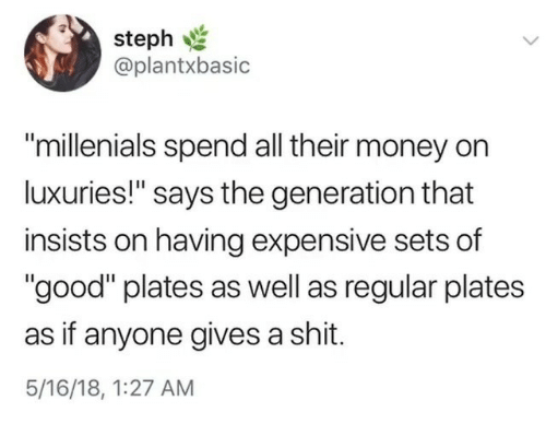 """Money, Shit, and Good: steph  @plantxbasic  """"millenials spend all their money on  luxuries!"""" says the generation that  insists on having expensive sets of  """"good"""" plates as well as regular plates  as if anyone gives a shit.  5/16/18, 1:27 AM"""