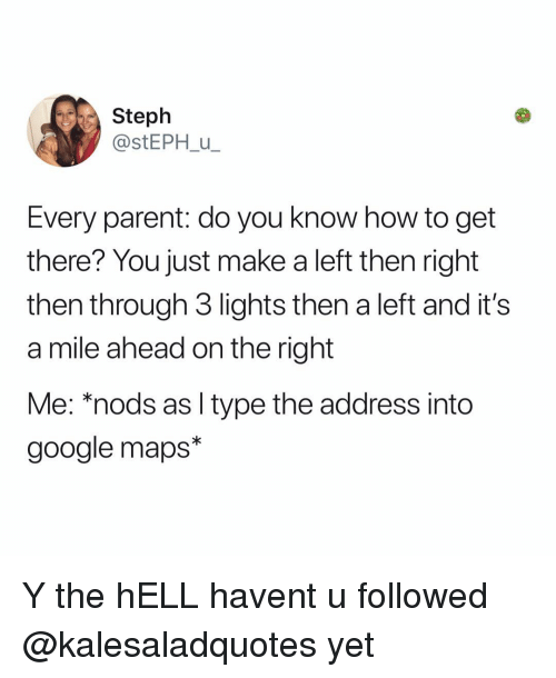 Google, Memes, and Google Maps: Steph  @stEPH u  Every parent: do you know how to get  there? You just make a left then right  then through 3 lights then a left and it's  a mile ahead on the right  Me: *nods as l type the address into  google maps* Y the hELL havent u followed @kalesaladquotes yet