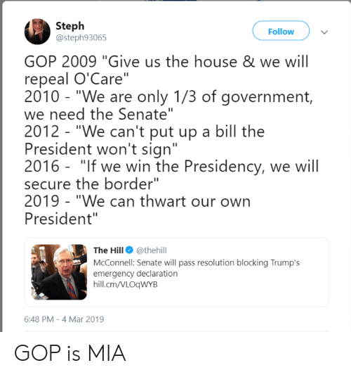 """House, Government, and Gop: Steph  @steph93065  Follow  GOP 2009 """"Give us the house & we will  repeal O'Care""""  2010 - """"We are only 1/3 of government,  we need the Senate""""  2012 - """"We can't put up a bill the  President won't sign""""  2016 - """"If we win the Presidency, we will  secure the border""""  2019 """"We can thwart our own  President""""  The Hill. @thehill  McConnell: Senate will pass resolution blocking Trump's  emergency declaration  hill.cm/VLOqWYB  6:48 PM-4 Mar 2019 GOP is MIA"""