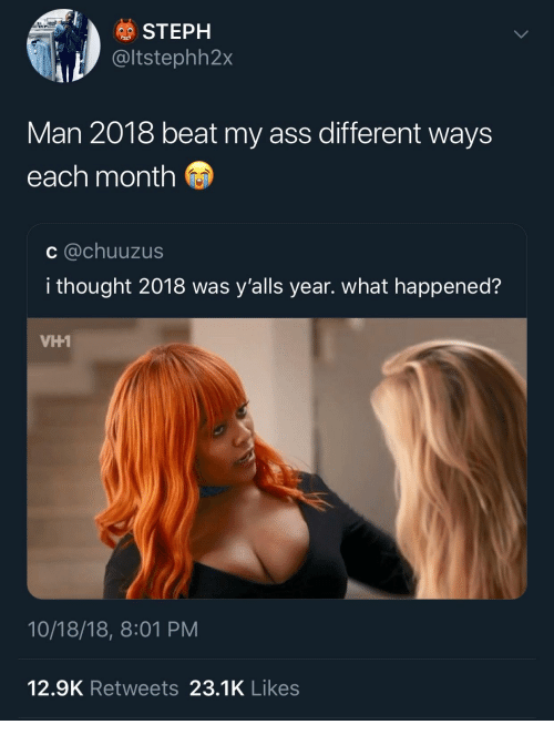 Ass, Thought, and Vh1: STEPH  tstephh2x  Man 2018 beat my ass different ways  each month  c @chuuzus  i thought 2018 was y'alls year. what happened?  VH1  10/18/18, 8:01 PM  12.9K Retweets 23.1K Likes
