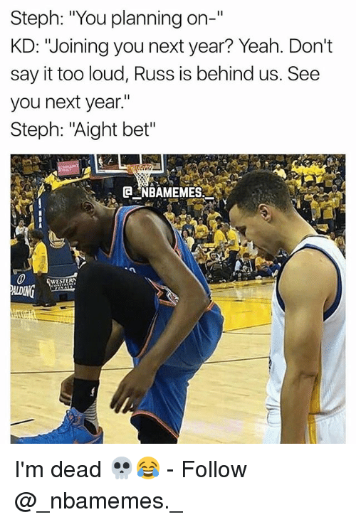 """Memes, Yeah, and Say It: Steph: """"You planning on-""""  KD: """"Joining you next year? Yeah. Don't  say it too loud, Russ is behind us. See  you next year.""""  Steph: """"Aight bet"""" I'm dead 💀😂 - Follow @_nbamemes._"""