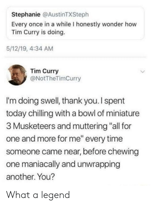 """Thank You, Time, and Today: Stephanie @AustinTXSteph  Every once in a while I honestly wonder how  Tim Curry is doing.  5/12/19, 4:34 AM  Tim Curry  @NotTheTimCurry  I'm doing swell, thank you.I spent  today chilling with a bowl of miniature  3 Musketeers and muttering """"all for  one and more for me"""" every time  someone came near, before chewing  one maniacally and unwrapping  another. You? What a legend"""
