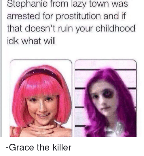 Lazy, Creepypasta, and Laziness: Stephanie from lazy town was  arrested for prostitution and if  that doesn't ruin your childhood  idk what will -Grace the killer