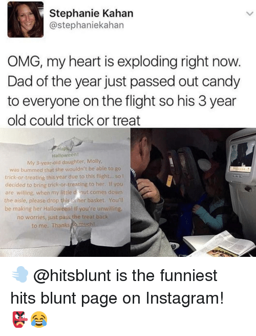 Candy, Dad, and Halloween: Stephanie Kahan  @stephaniekahan  OMG, my heart is exploding right now.  Dad of the year just passed out candy  to everyone on the flight so his 3 year  old could trick or treat  На  Halloweent  My 3-year-old daughter, Molly,  was bummed that she wouldn't be'able to go  trick-or treating this year due to this flight... so  decided to bring trick-or-treating to her. If you  are willing, when my little d nut comes down  the aisle, please drop this her basket. You'l  be making her Halloween! if you're unwilling  no worries, just pass the treat back  to me. Thanks o.much 💨 @hitsblunt is the funniest hits blunt page on Instagram! 👺😂