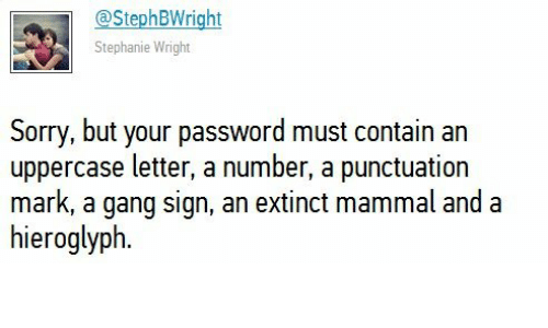 Sorry, Gang, and Mammal: @StephBWright  Stephanie Wright  Sorry, but your password must contain an  uppercase letter, a number, a punctuation  mark, a gang sign, an extinct mammal and a  hieroglyph.