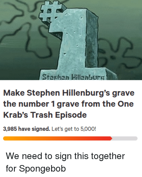 SpongeBob, Stephen, and Trash: Stepheh HillenbUrC  Make Stephen Hillenburg's grave  the number 1 grave from the One  Krab's Trash Episode  3,985 have signed. Let's get to 5,000! We need to sign this together for Spongebob