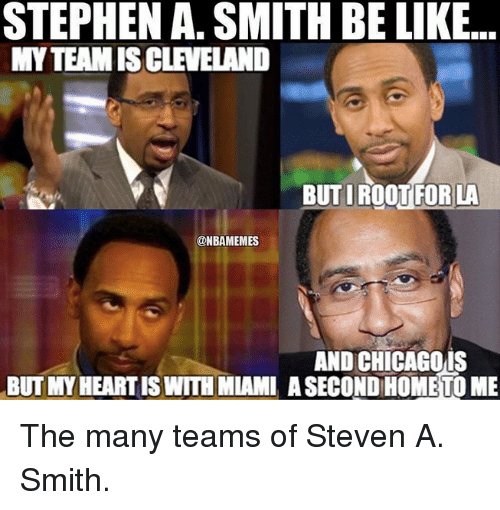 Nba, Miami, and Smiths: STEPHEN A. SMITH BE LIKE.  MYTEAMIS CLEVELAND  BUTIROOT FOR LA  ONBAMEMES  AND CHICAGO IS  BUT MYHEARTIS WITH MIAMI ASECOND HOME TO ME The many teams of Steven A. Smith.