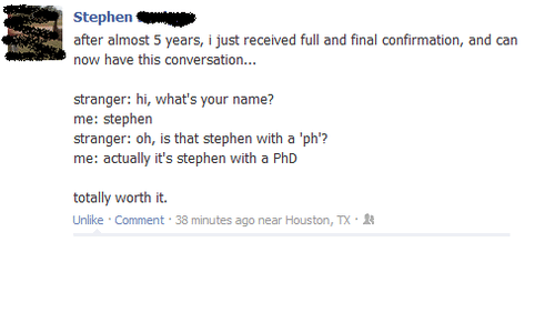Memes, Stephen, and Houston: Stephen  after almost 5 years, ijust received full and final confirmation, and can  now have this conversation...  stranger: hi, what's your name?  me: Stephen  stranger: oh, is that stephen with a 'ph'?  me: actually it's stephen with a PhD  totally worth it.  Unlike Comment  38 minutes ago near Houston, TX.R