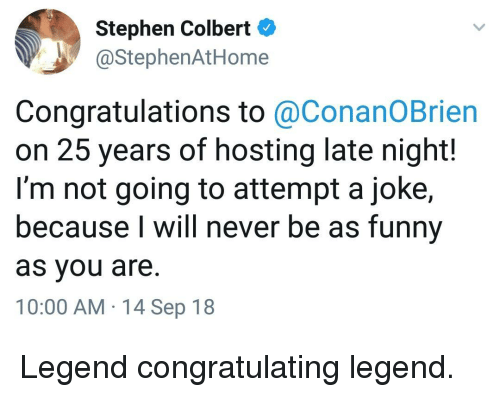 Funny, Stephen, and Congratulations: Stephen Colbert  @StephenAtHome  Congratulations to @ConanOBrien  on 25 years of hosting late night!  I'm not going to attempt a joke,  because I will never be as funny  as you are.  10:00 AM 14 Sep 18 Legend congratulating legend.