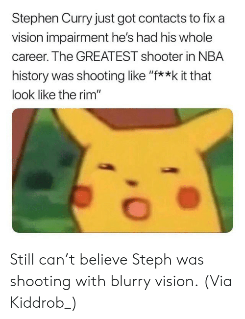 "Nba, Stephen, and Stephen Curry: Stephen Curry just got contacts to fix a  vision impairment he's had his whole  career. The GREATEST shooter in NBA  history was shooting like ""f**k it that  look like the rim"" Still can't believe Steph was shooting with blurry vision.  (Via Kiddrob_)"