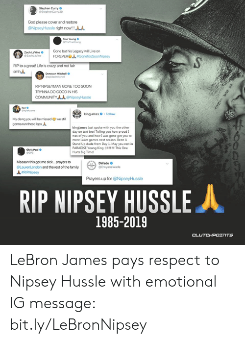 Crazy, Dude, and Family: Stephen Curry  StephenCurry 30  God please cover and restore  @ilipseyHussie right now!!!  Trae Young  The Traeoung  Zach LaVine  ezachlaline  Gbut his Legacy will Live on  | FOREVERUJL#GoneTooSoonNosey  RIP to a great! Life is crazy and not fair  Donovan Mitchell  RIP NIPSEYMAN GONE TOO SOON!  TRYNNA DO GOOD IN HIS  COMMUNITYAA @NipseyHussle  kingjames Follow  My dawg you will be missed  gonna run these laps  we stil  kingjames Just spoke with you the other  day on text bro! Telling you how proud I  was of you and how I was gone get you to  more Laker games next season. Been A  Stand Up dude from Day 1. May you rest in  PARADISE Young Kinget This One  Hurts Big Time  0  Chris Paud O  ОСРЗ  Maaaan this got me sick... prayers to  @LaurenLondon and the rest of the family  DWade  #RPNpsey  Prayers up for @NipseyHussle  RIP NIPSEY HUSSLE人  1985-2019  OLU LeBron James pays respect to Nipsey Hussle with emotional IG message: bit.ly/LeBronNipsey