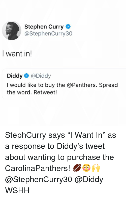 "Memes, Stephen, and Stephen Curry: Stephen Curry  @StephenCurry30  I want in!  Diddy@Diddy  I would like to buy the @Panthers. Spread  the word. Retweet! StephCurry says ""I Want In"" as a response to Diddy's tweet about wanting to purchase the CarolinaPanthers! 🏈😳🙌 @StephenCurry30 @Diddy WSHH"